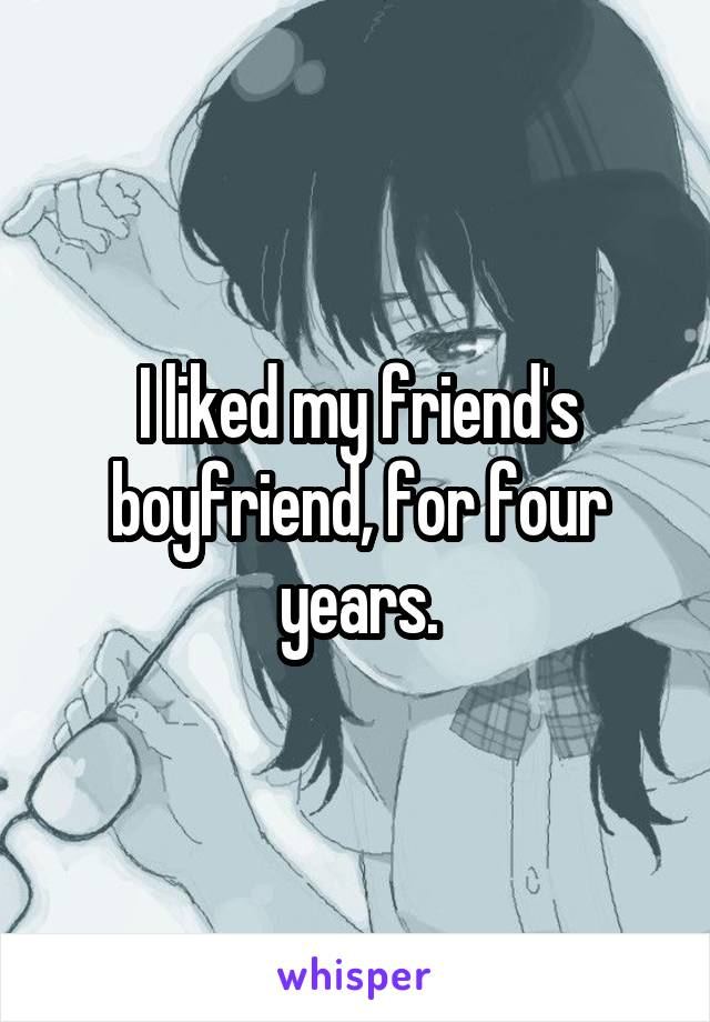 I liked my friend's boyfriend, for four years.