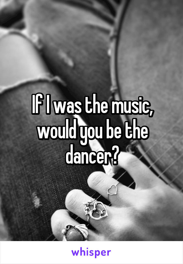 If I was the music, would you be the dancer?