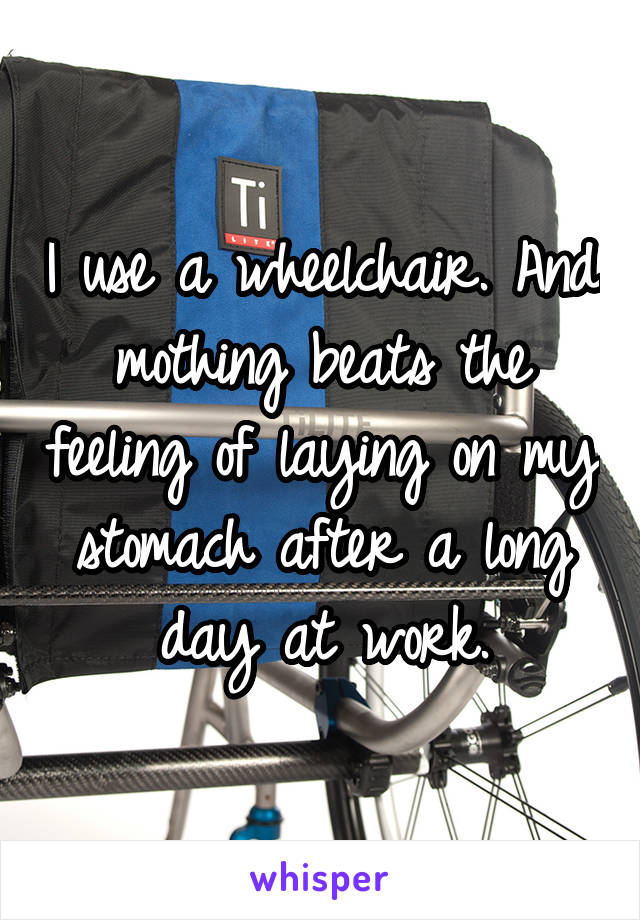 I use a wheelchair. And mothing beats the feeling of laying on my stomach after a long day at work.