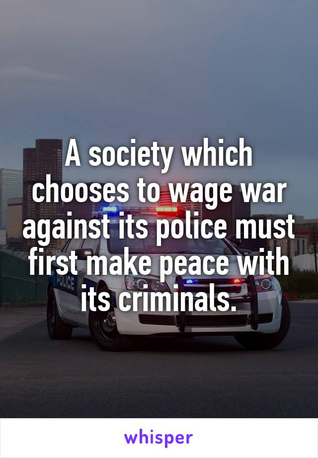 A society which chooses to wage war against its police must first make peace with its criminals.