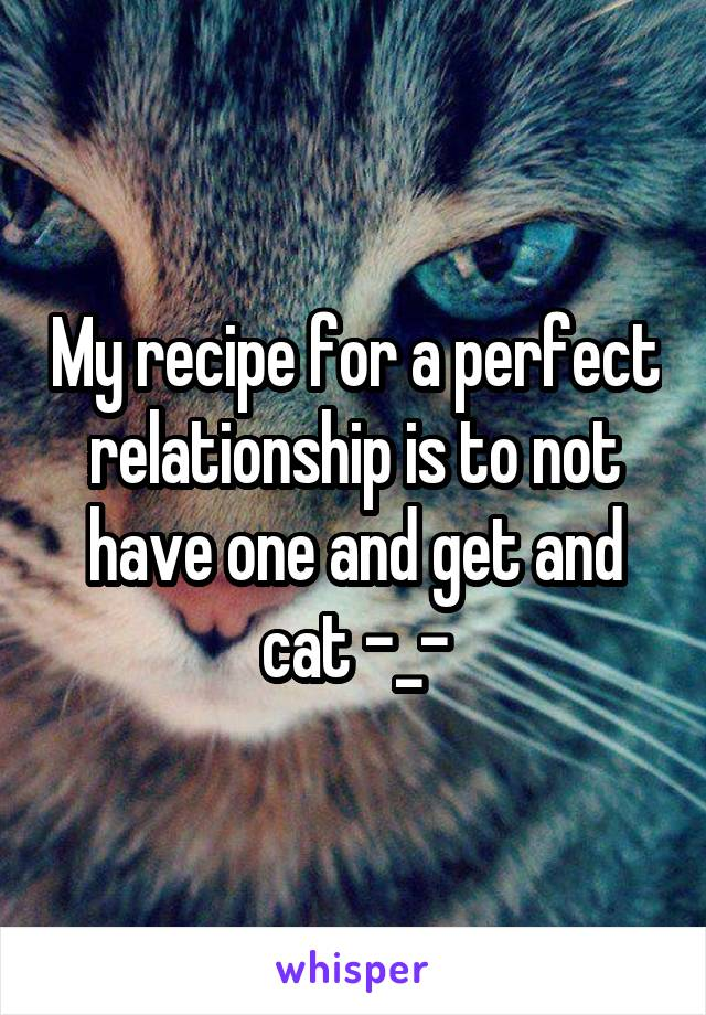 My recipe for a perfect relationship is to not have one and get and cat -_-