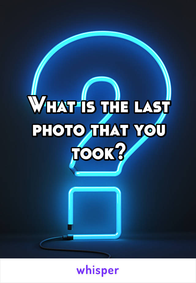 What is the last photo that you took?