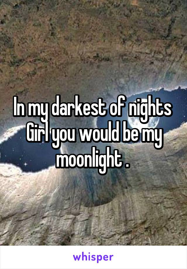 In my darkest of nights  Girl you would be my moonlight .