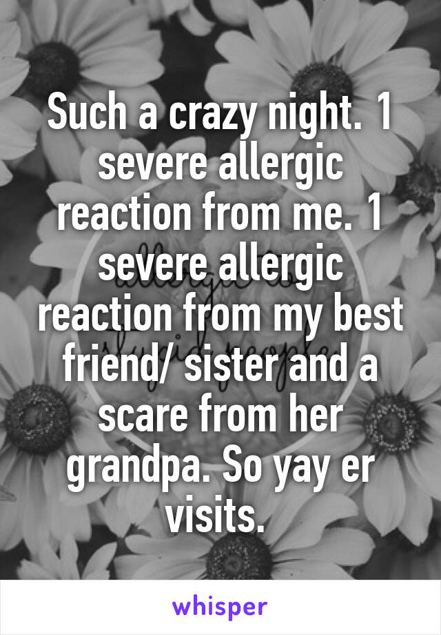 Such a crazy night. 1 severe allergic reaction from me. 1 severe allergic reaction from my best friend/ sister and a scare from her grandpa. So yay er visits.