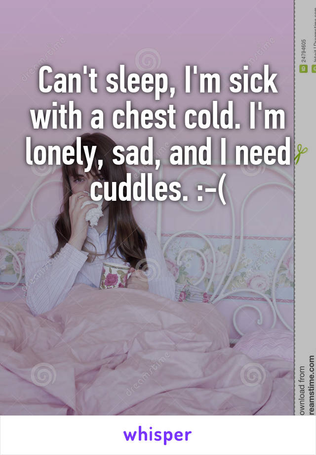 Can't sleep, I'm sick with a chest cold. I'm lonely, sad, and I need cuddles. :-(