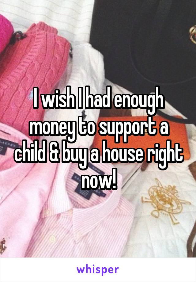 I wish I had enough money to support a child & buy a house right now!
