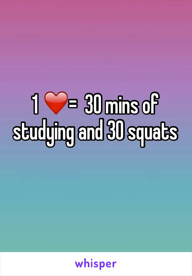 1 ❤️=  30 mins of studying and 30 squats