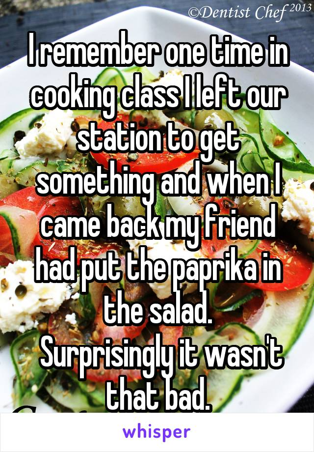 I remember one time in cooking class I left our station to get something and when I came back my friend had put the paprika in the salad.  Surprisingly it wasn't that bad.