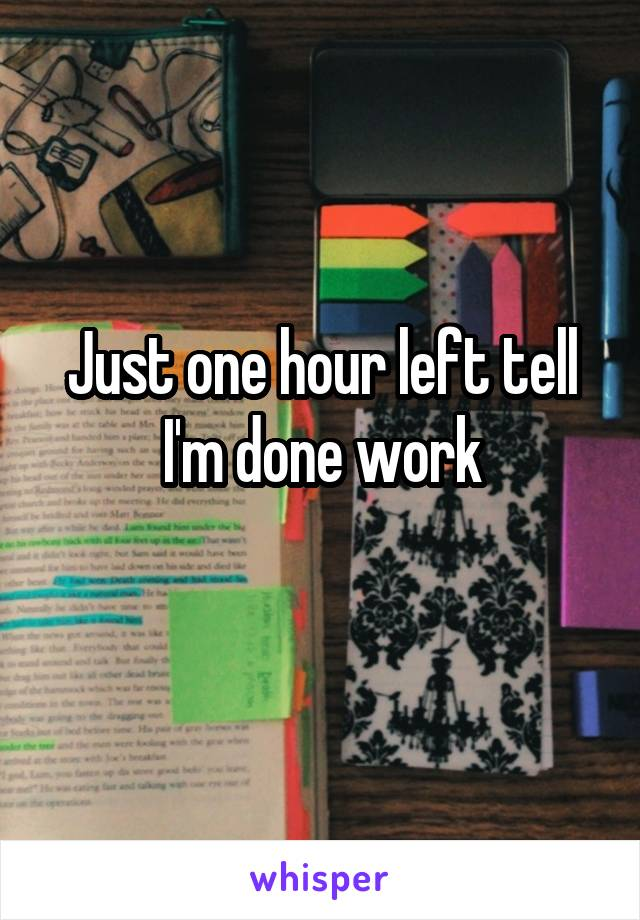 Just one hour left tell I'm done work