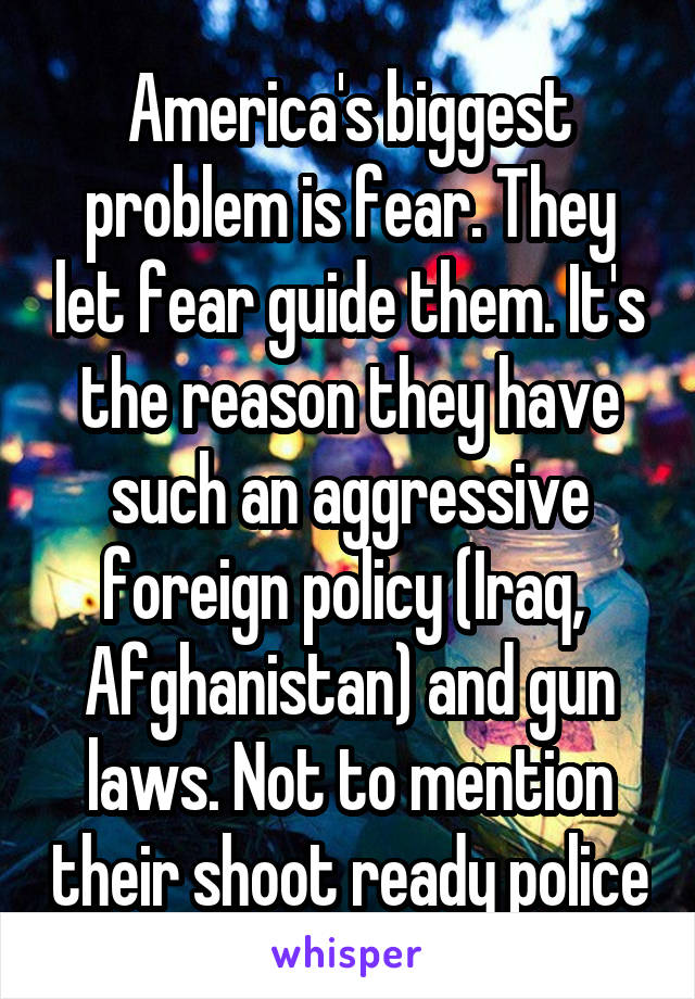 America's biggest problem is fear. They let fear guide them. It's the reason they have such an aggressive foreign policy (Iraq,  Afghanistan) and gun laws. Not to mention their shoot ready police