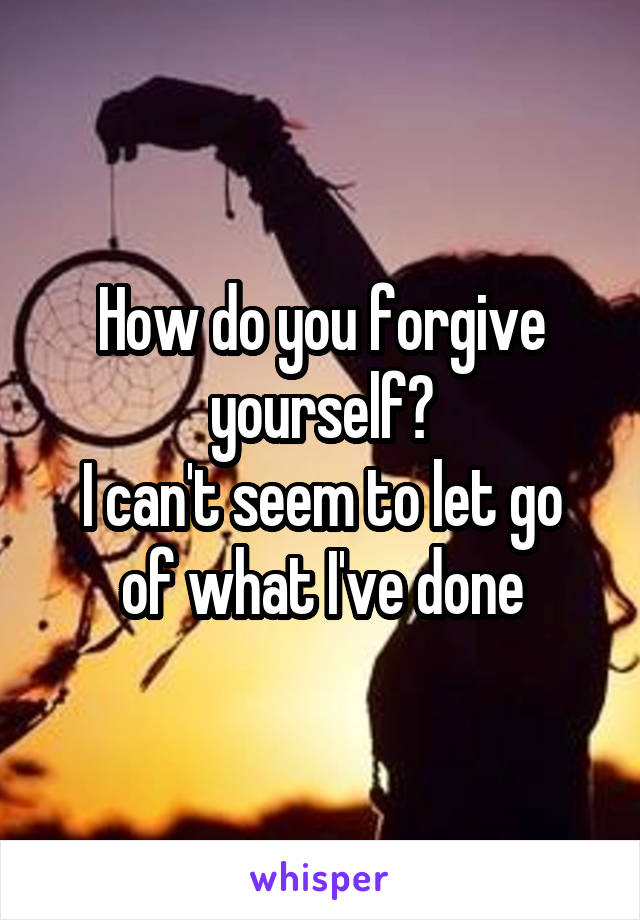 How do you forgive yourself? I can't seem to let go of what I've done