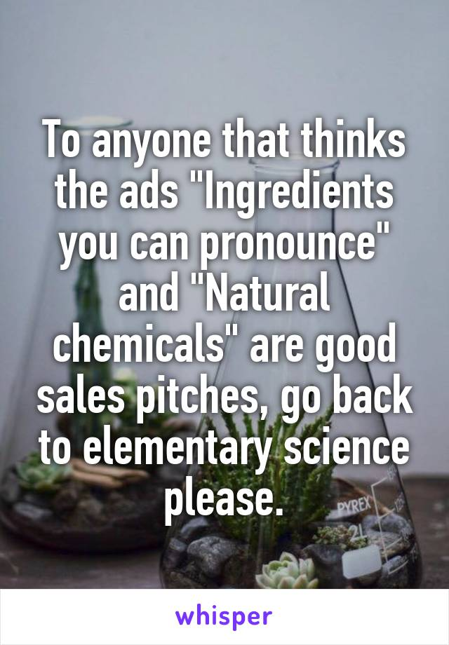"To anyone that thinks the ads ""Ingredients you can pronounce"" and ""Natural chemicals"" are good sales pitches, go back to elementary science please."