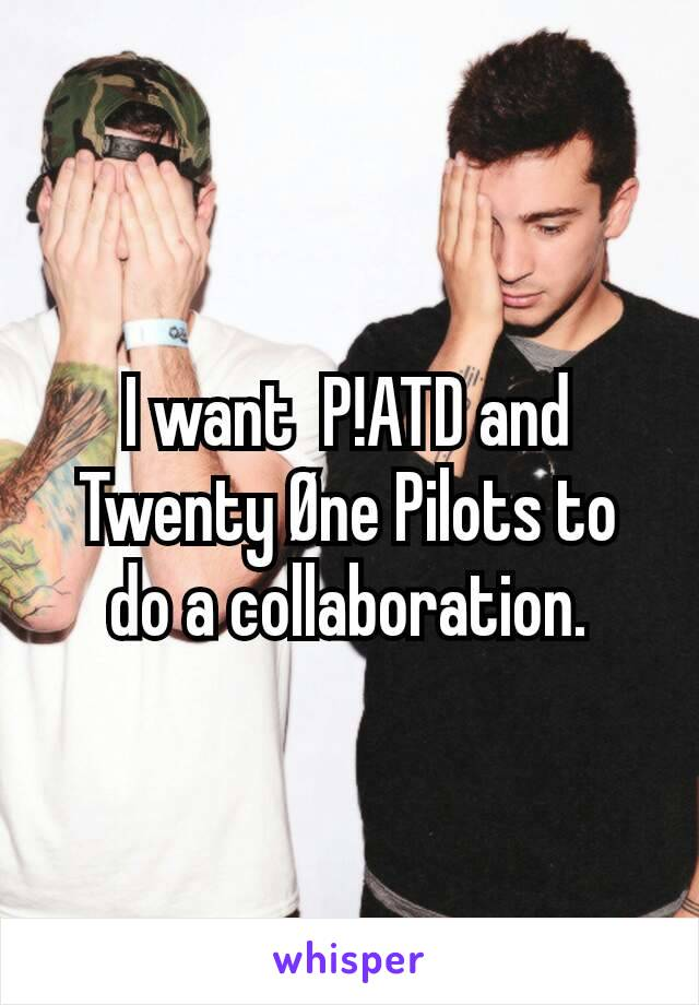 I want  P!ATD and Twenty Øne Pilots to do a collaboration.