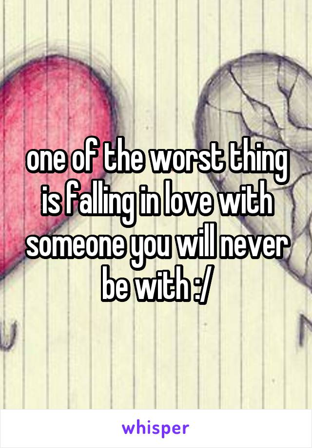 one of the worst thing is falling in love with someone you will never be with :/