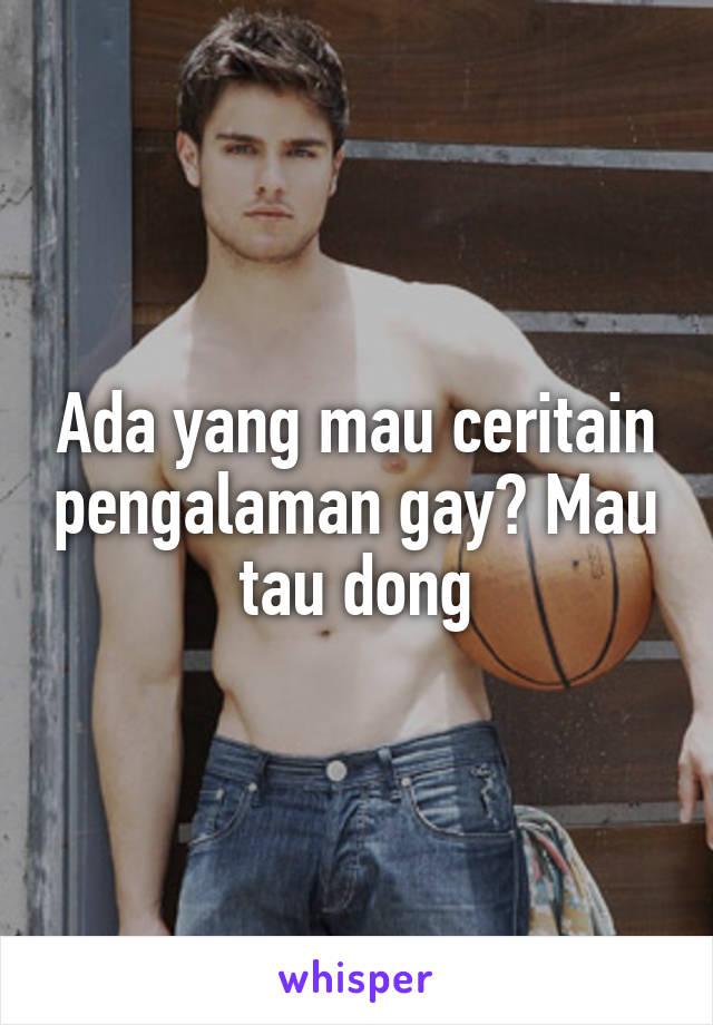 Ada yang mau ceritain pengalaman gay? Mau tau dong