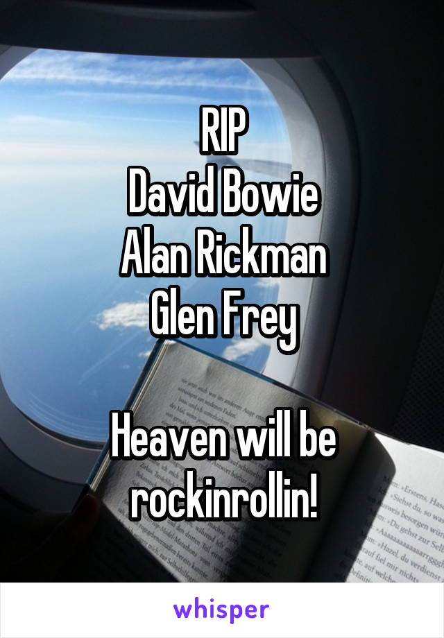 RIP David Bowie Alan Rickman Glen Frey  Heaven will be rockinrollin!