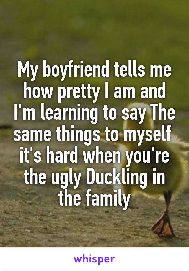 My boyfriend tells me how pretty I am and I'm learning to say The same things to myself  it's hard when you're the ugly Duckling in the family