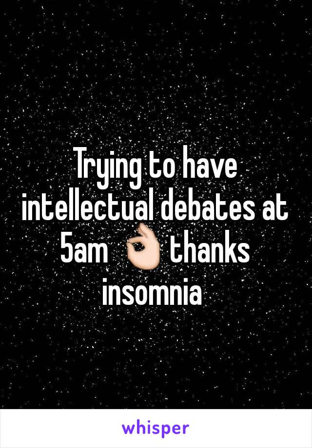 Trying to have intellectual debates at 5am 👌thanks insomnia