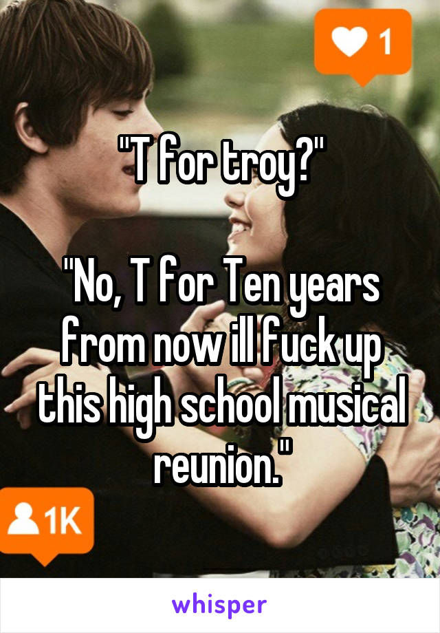 """""""T for troy?""""  """"No, T for Ten years from now ill fuck up this high school musical reunion."""""""