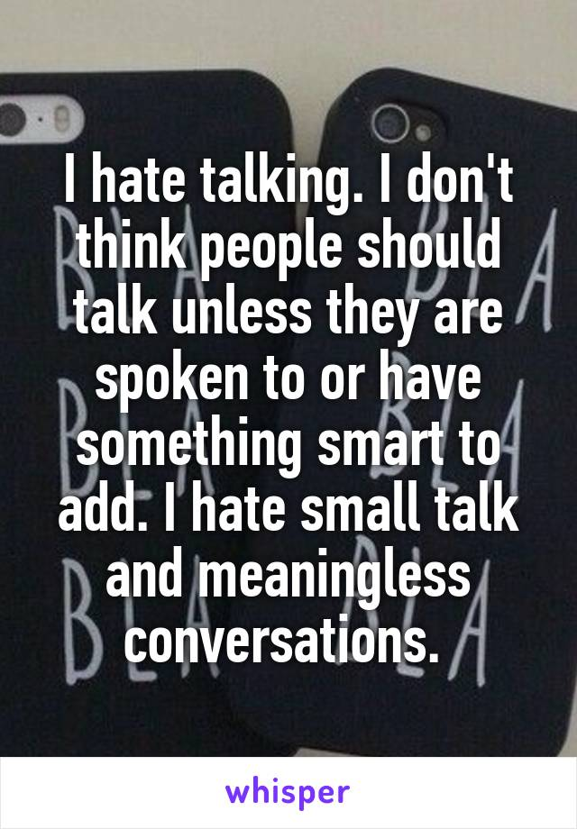 I hate talking. I don't think people should talk unless they are spoken to or have something smart to add. I hate small talk and meaningless conversations.