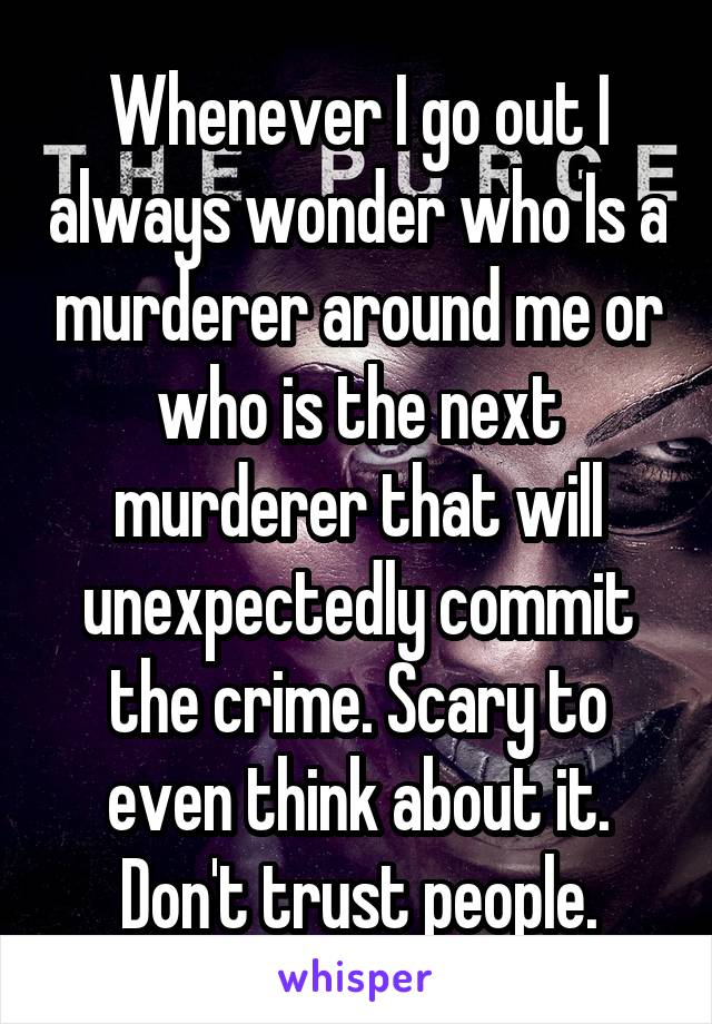 Whenever I go out I always wonder who Is a murderer around me or who is the next murderer that will unexpectedly commit the crime. Scary to even think about it. Don't trust people.
