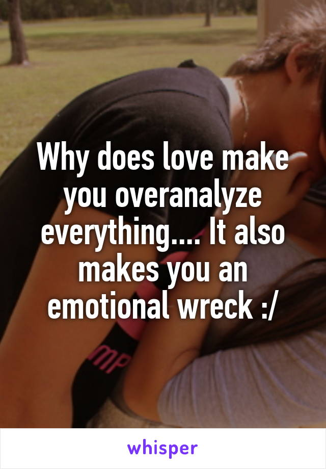 Why does love make you overanalyze everything.... It also makes you an emotional wreck :/