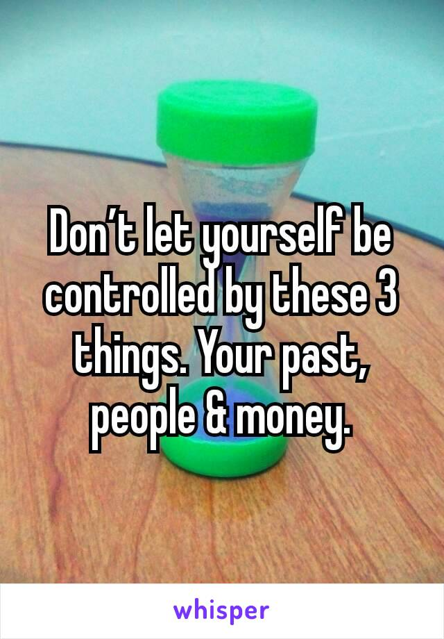 Don't let yourself be controlled by these 3 things. Your past, people & money.