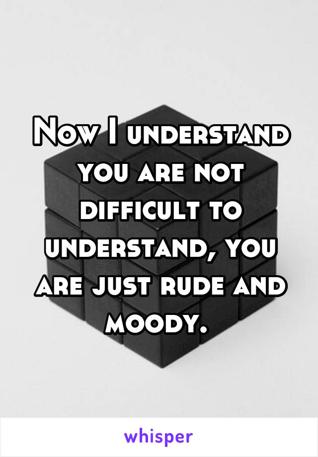 Now I understand you are not difficult to understand, you are just rude and moody.