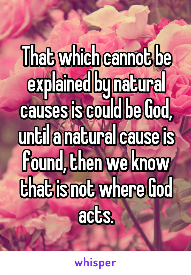 That which cannot be explained by natural causes is could be God, until a natural cause is found, then we know that is not where God acts.