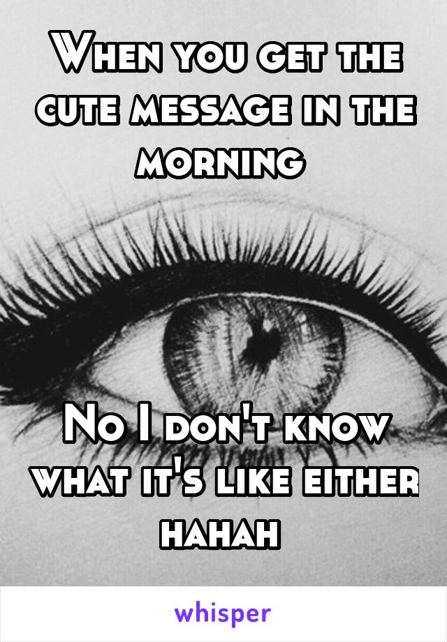 When you get the cute message in the morning      No I don't know what it's like either hahah