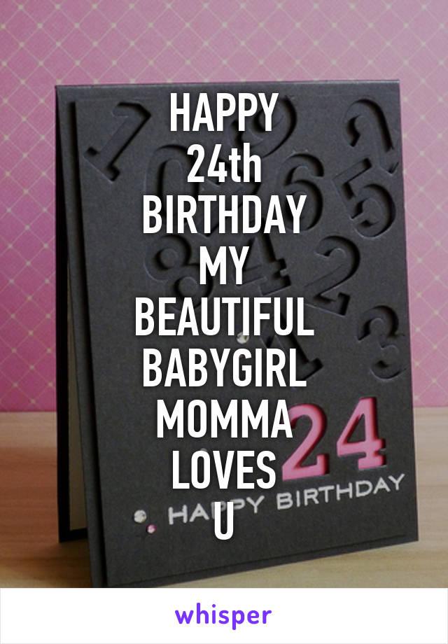 HAPPY 24th BIRTHDAY MY BEAUTIFUL BABYGIRL MOMMA LOVES U