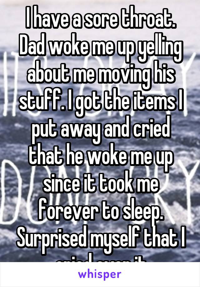 I have a sore throat. Dad woke me up yelling about me moving his stuff. I got the items I put away and cried that he woke me up since it took me forever to sleep. Surprised myself that I cried over it