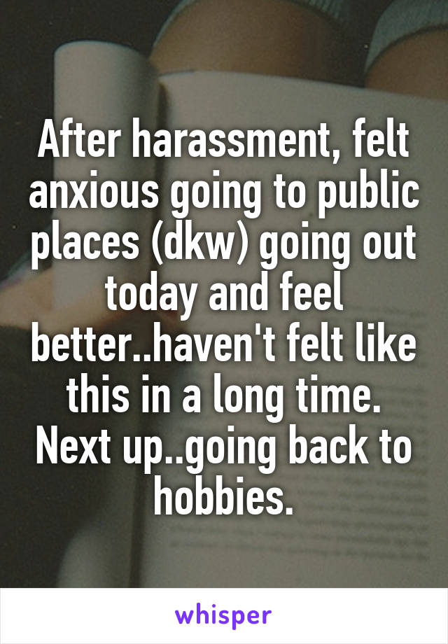 After harassment, felt anxious going to public places (dkw) going out today and feel better..haven't felt like this in a long time. Next up..going back to hobbies.