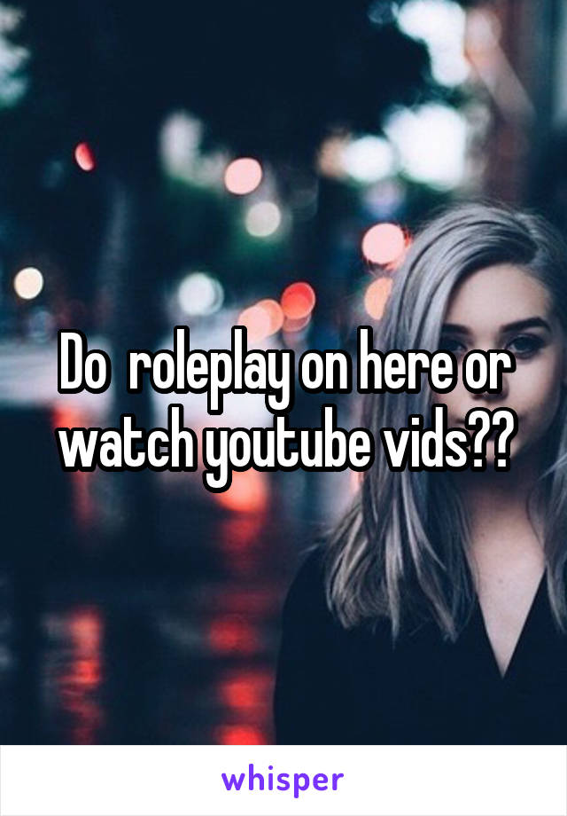 Do  roleplay on here or watch youtube vids??