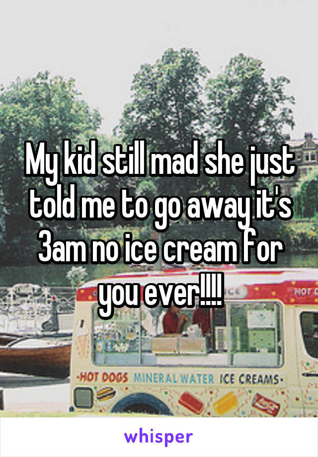 My kid still mad she just told me to go away it's 3am no ice cream for you ever!!!!