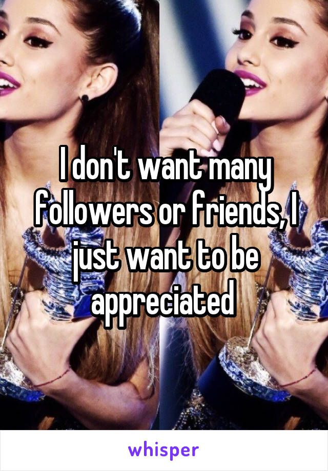 I don't want many followers or friends, I just want to be appreciated