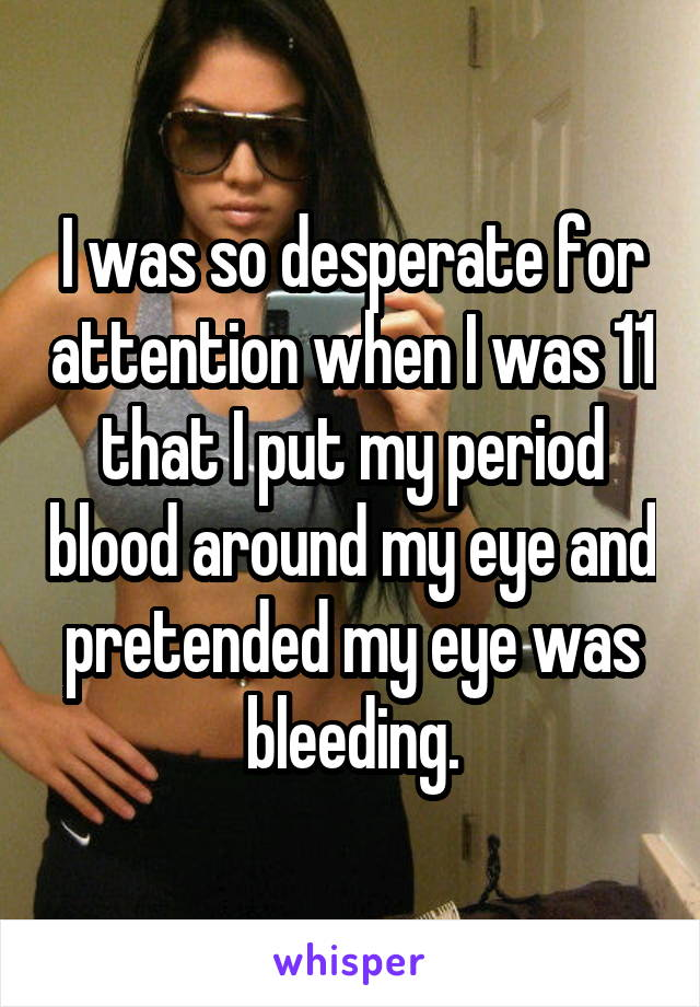 I was so desperate for attention when I was 11 that I put my period blood around my eye and pretended my eye was bleeding.