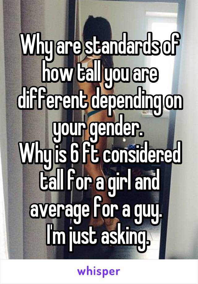 Why are standards of how tall you are different depending on your gender.  Why is 6 ft considered tall for a girl and average for a guy.   I'm just asking.