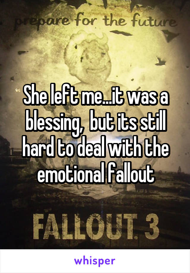 She left me...it was a blessing,  but its still hard to deal with the emotional fallout