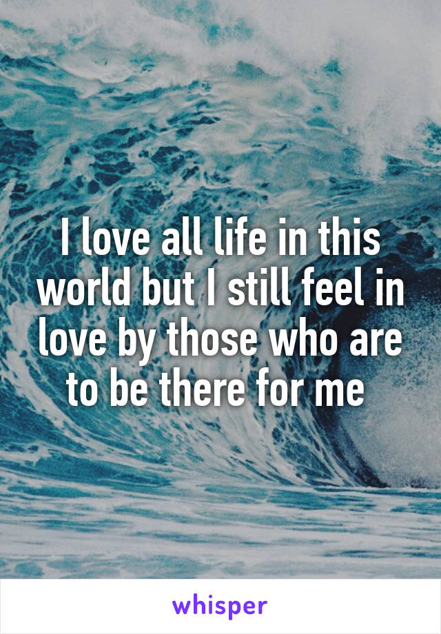 I love all life in this world but I still feel in love by those who are to be there for me