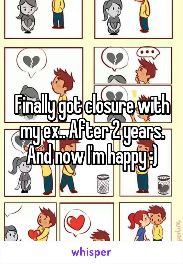Finally got closure with my ex.. After 2 years. And now I'm happy :)