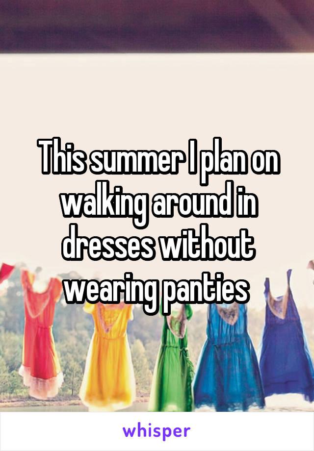 This summer I plan on walking around in dresses without wearing panties