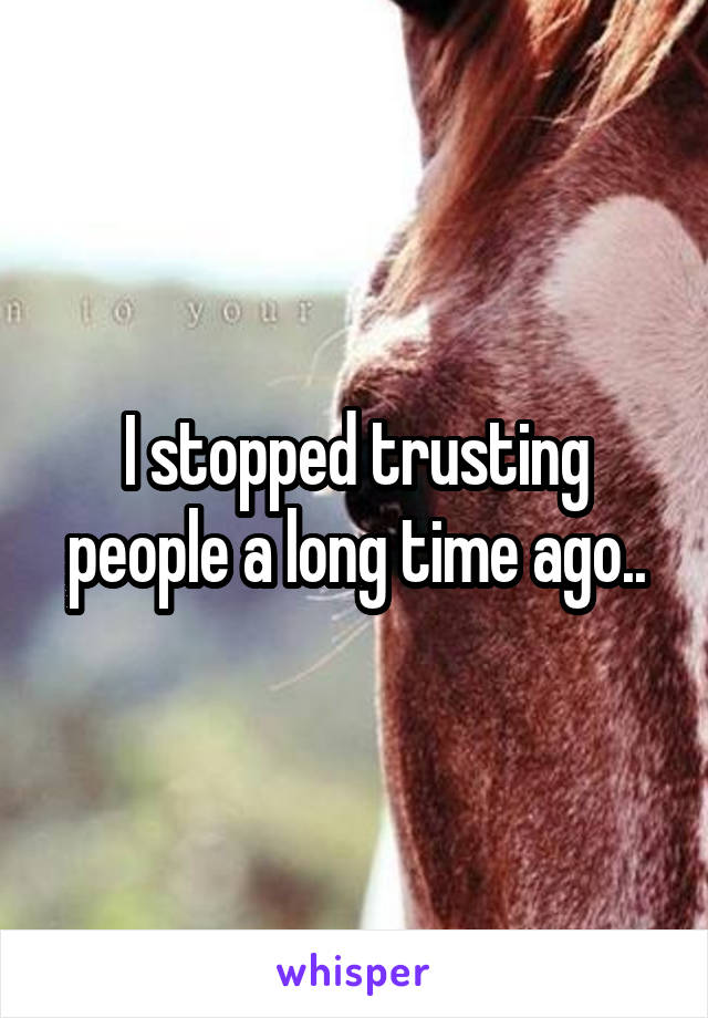 I stopped trusting people a long time ago..