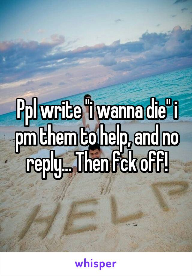 """Ppl write """"i wanna die"""" i pm them to help, and no reply... Then fck off!"""