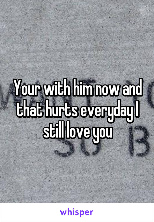 Your with him now and that hurts everyday I still love you
