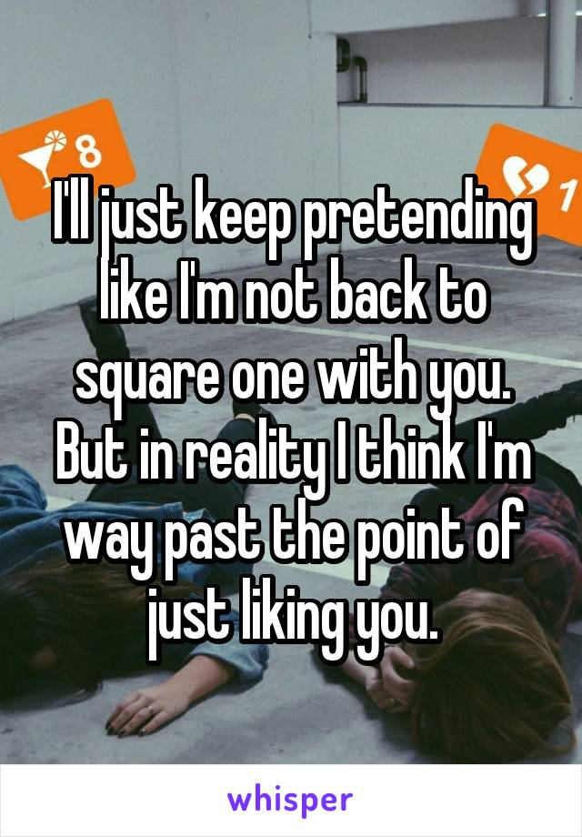 I'll just keep pretending like I'm not back to square one with you. But in reality I think I'm way past the point of just liking you.