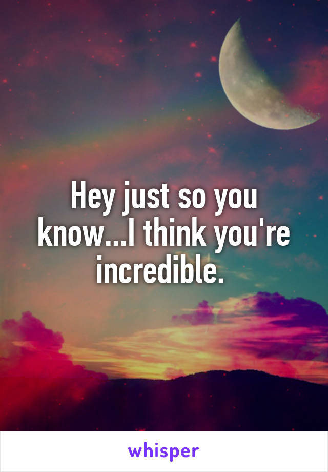 Hey just so you know...I think you're incredible.
