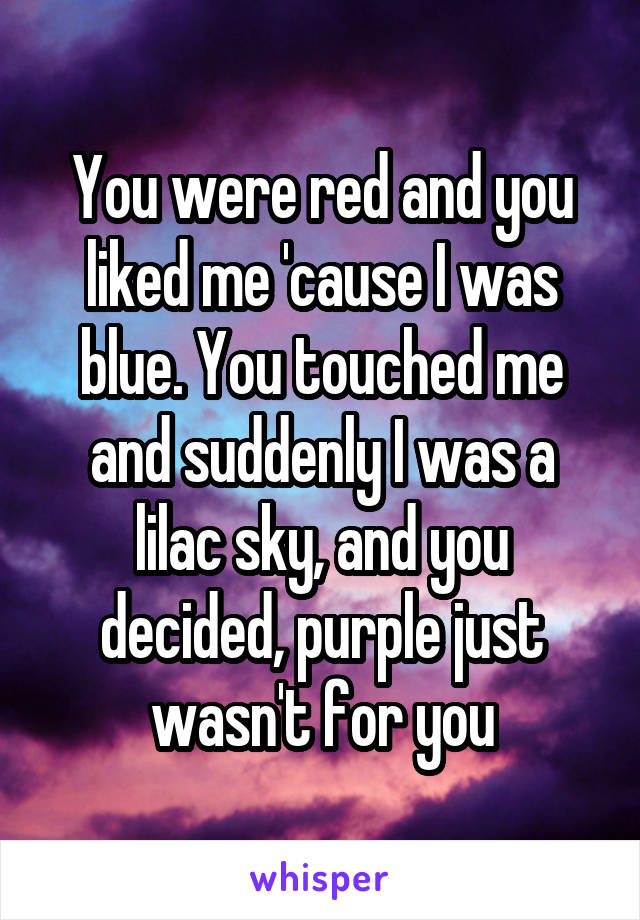 You were red and you liked me 'cause I was blue. You touched me and suddenly I was a lilac sky, and you decided, purple just wasn't for you