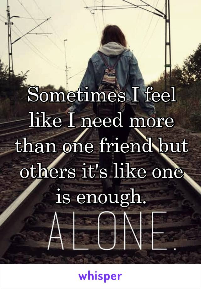 Sometimes I feel like I need more than one friend but others it's like one is enough.