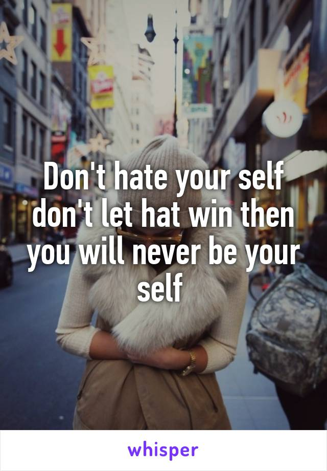 Don't hate your self don't let hat win then you will never be your self